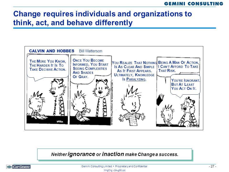 - 27 - MngChg v2Aug98.ppt Gemini Consulting Limited Proprietary and Confidential Change requires individuals and organizations to think, act, and beha