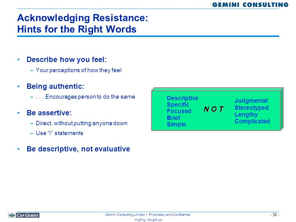 - 36 - MngChg v2Aug98.ppt Gemini Consulting Limited Proprietary and Confidential Acknowledging Resistance: Hints for the Right Words Describe how you
