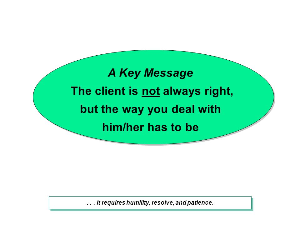 A Key Message The client is not always right, but the way you deal with him/her has to be... it requires humility, resolve, and patience.