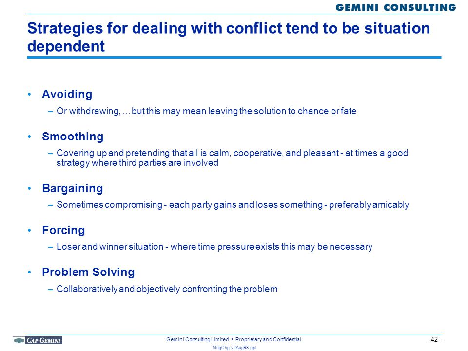 - 42 - MngChg v2Aug98.ppt Gemini Consulting Limited Proprietary and Confidential Strategies for dealing with conflict tend to be situation dependent A