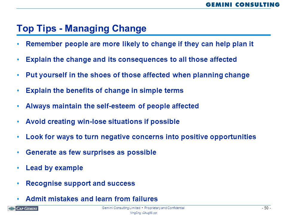 - 50 - MngChg v2Aug98.ppt Gemini Consulting Limited Proprietary and Confidential Top Tips - Managing Change Remember people are more likely to change