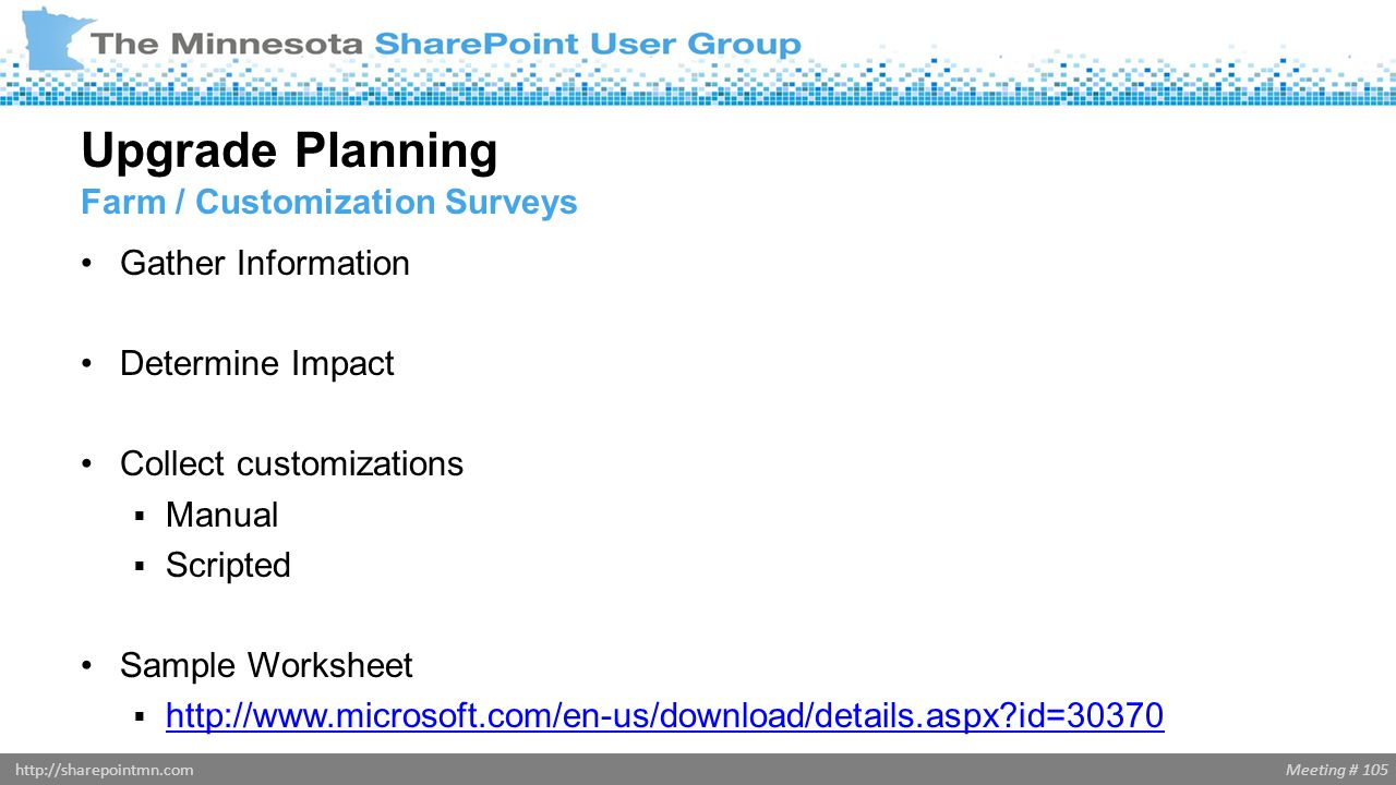 Meeting # 105http://sharepointmn.com Gather Information Determine Impact Collect customizations  Manual  Scripted Sample Worksheet  http://www.micr
