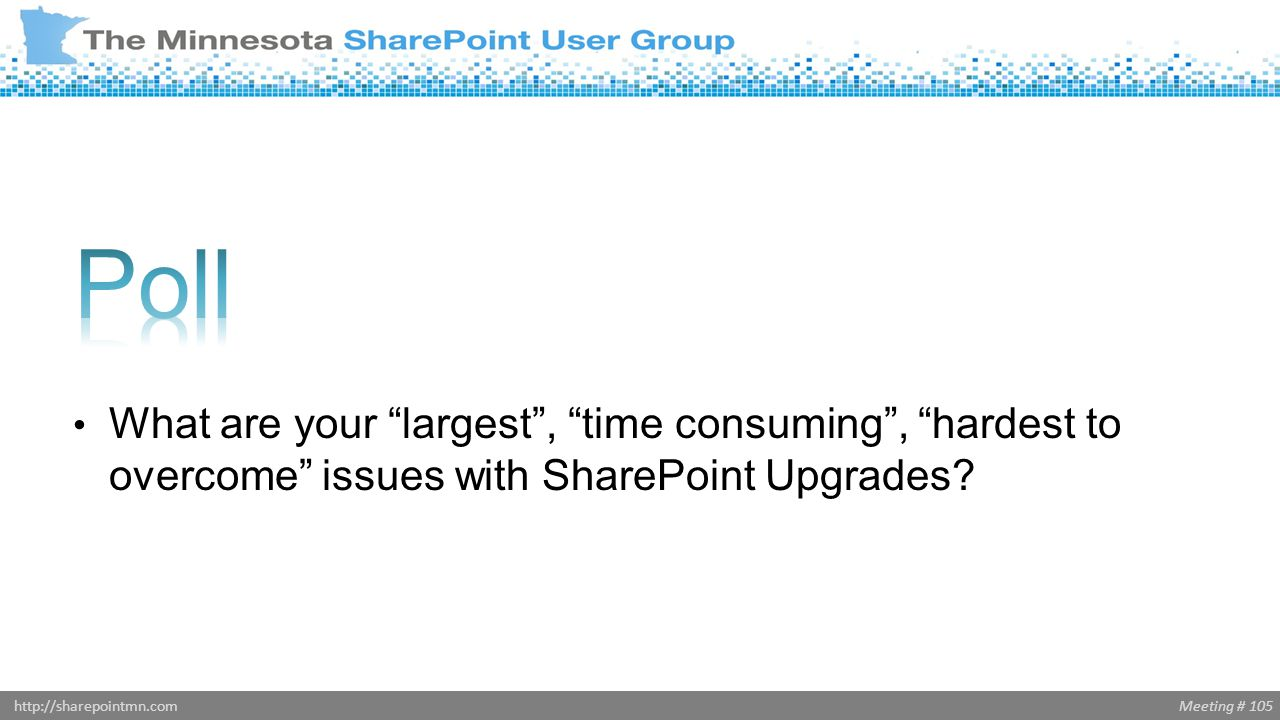 """Meeting # 105http://sharepointmn.com What are your """"largest"""", """"time consuming"""", """"hardest to overcome"""" issues with SharePoint Upgrades?"""
