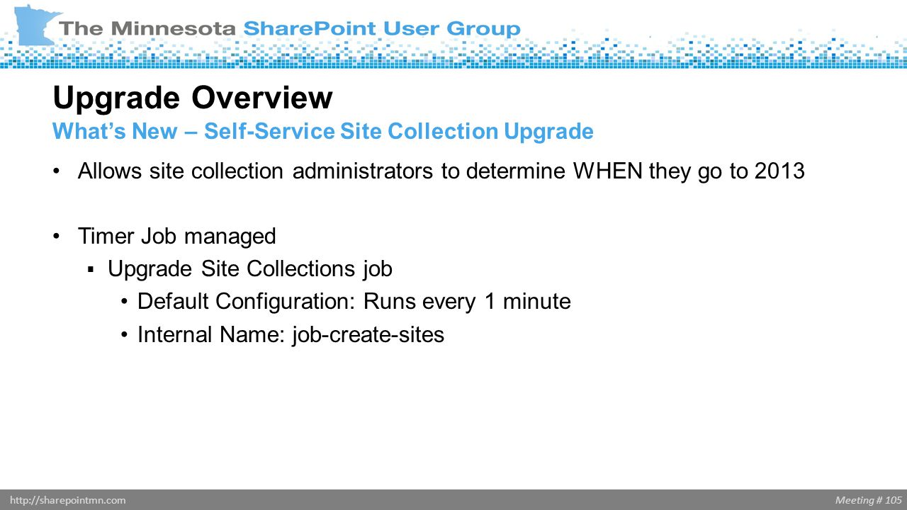Meeting # 105http://sharepointmn.com Allows site collection administrators to determine WHEN they go to 2013 Timer Job managed  Upgrade Site Collecti