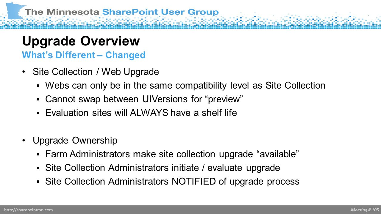 Meeting # 105http://sharepointmn.com Site Collection / Web Upgrade  Webs can only be in the same compatibility level as Site Collection  Cannot swap