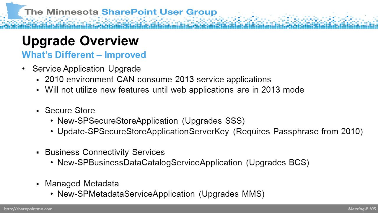 Meeting # 105http://sharepointmn.com Service Application Upgrade  2010 environment CAN consume 2013 service applications  Will not utilize new featu