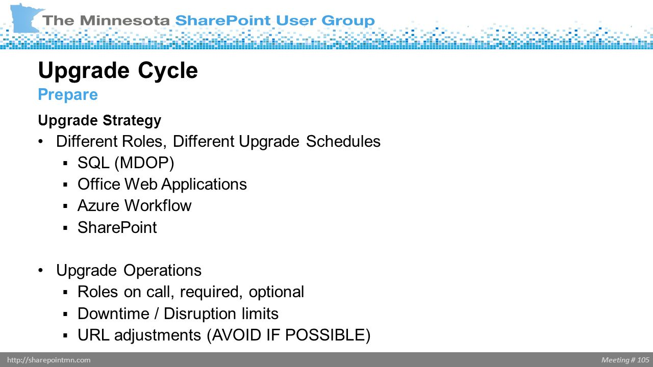 Meeting # 105http://sharepointmn.com Upgrade Strategy Different Roles, Different Upgrade Schedules  SQL (MDOP)  Office Web Applications  Azure Work