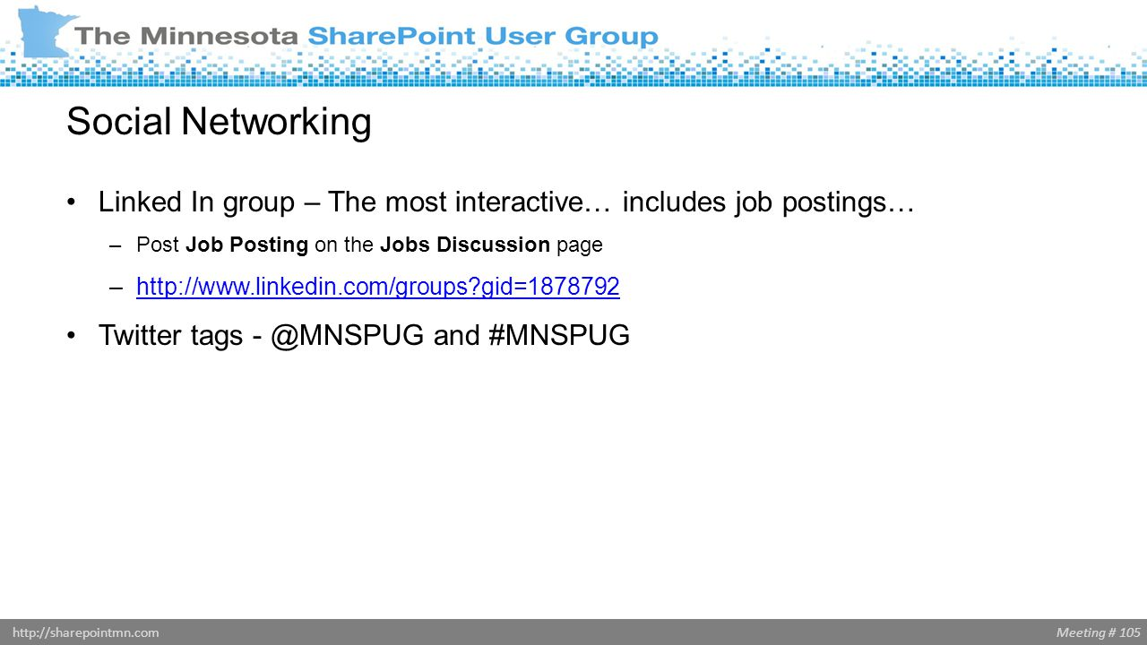 Meeting # 105http://sharepointmn.com Social Networking Linked In group – The most interactive… includes job postings… –Post Job Posting on the Jobs Di