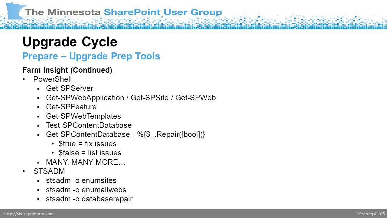 Meeting # 105http://sharepointmn.com Farm Insight (Continued) PowerShell  Get-SPServer  Get-SPWebApplication / Get-SPSite / Get-SPWeb  Get-SPFeatur