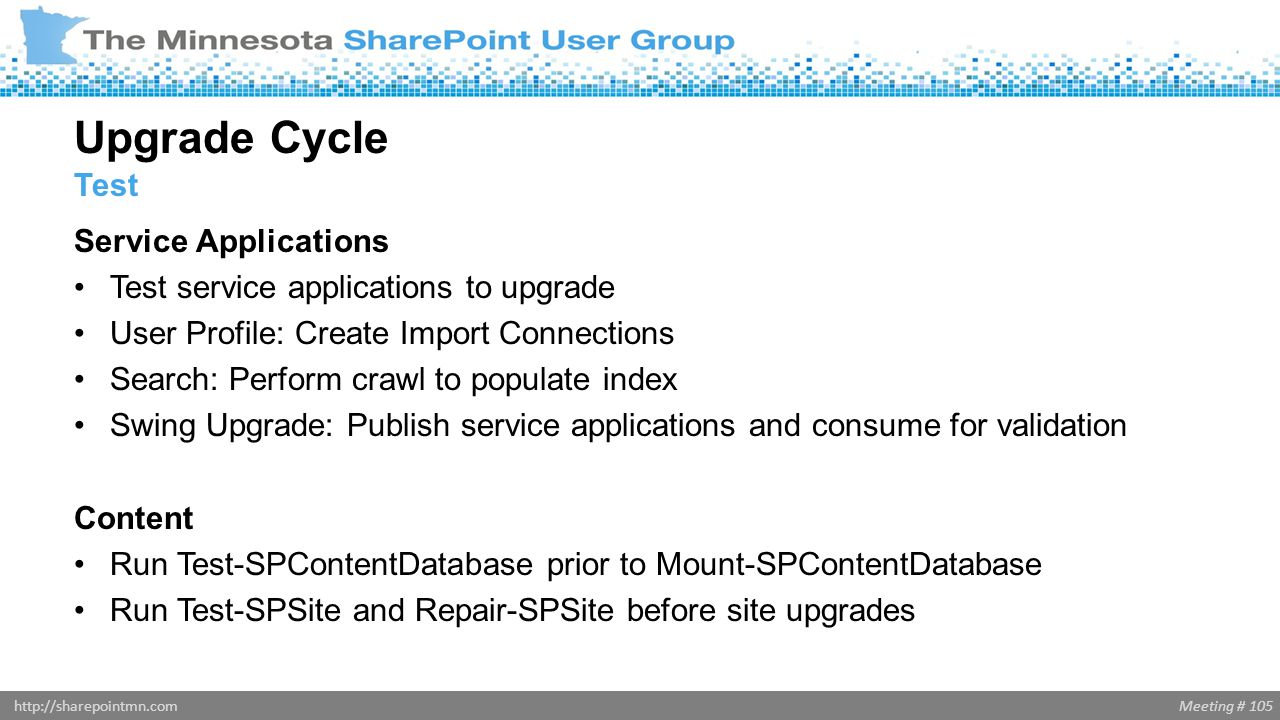 Meeting # 105http://sharepointmn.com Service Applications Test service applications to upgrade User Profile: Create Import Connections Search: Perform