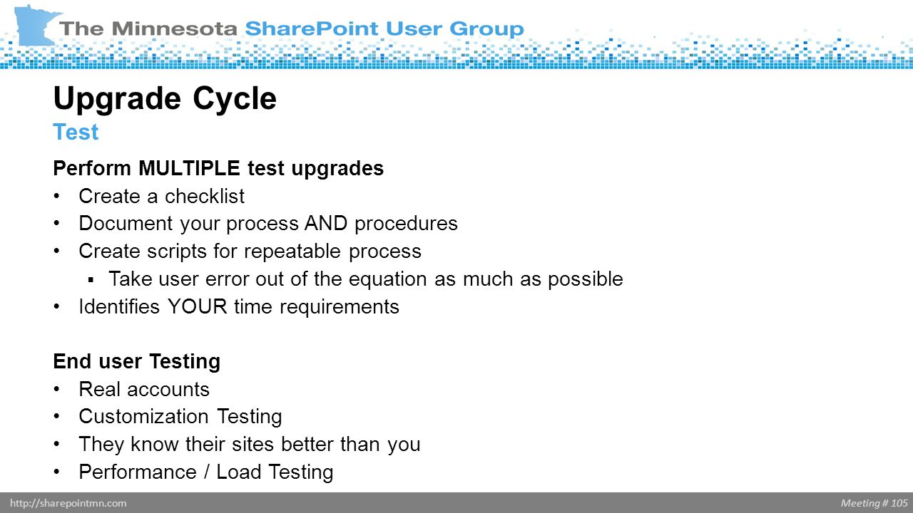 Meeting # 105http://sharepointmn.com Perform MULTIPLE test upgrades Create a checklist Document your process AND procedures Create scripts for repeata