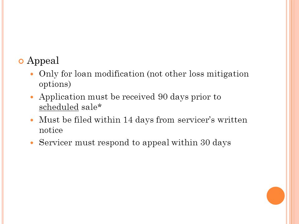 Appeal Only for loan modification (not other loss mitigation options) Application must be received 90 days prior to scheduled sale* Must be filed within 14 days from servicer's written notice Servicer must respond to appeal within 30 days