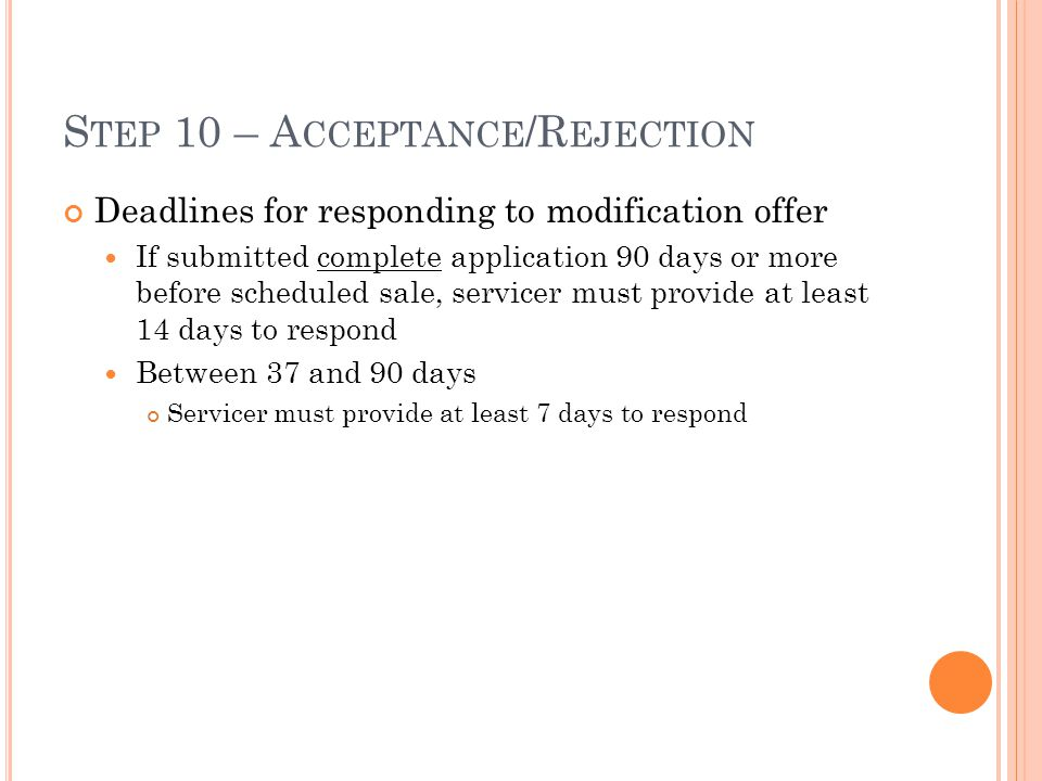 S TEP 10 – A CCEPTANCE /R EJECTION Deadlines for responding to modification offer If submitted complete application 90 days or more before scheduled sale, servicer must provide at least 14 days to respond Between 37 and 90 days Servicer must provide at least 7 days to respond