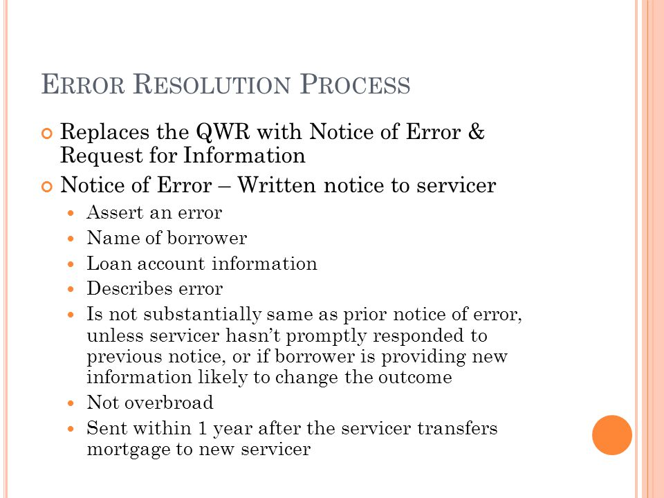 E RROR R ESOLUTION P ROCESS Replaces the QWR with Notice of Error & Request for Information Notice of Error – Written notice to servicer Assert an error Name of borrower Loan account information Describes error Is not substantially same as prior notice of error, unless servicer hasn't promptly responded to previous notice, or if borrower is providing new information likely to change the outcome Not overbroad Sent within 1 year after the servicer transfers mortgage to new servicer