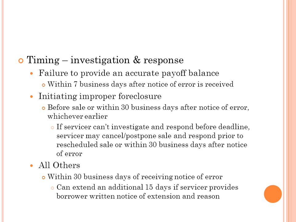 Timing – investigation & response Failure to provide an accurate payoff balance Within 7 business days after notice of error is received Initiating improper foreclosure Before sale or within 30 business days after notice of error, whichever earlier If servicer can't investigate and respond before deadline, servicer may cancel/postpone sale and respond prior to rescheduled sale or within 30 business days after notice of error All Others Within 30 business days of receiving notice of error Can extend an additional 15 days if servicer provides borrower written notice of extension and reason