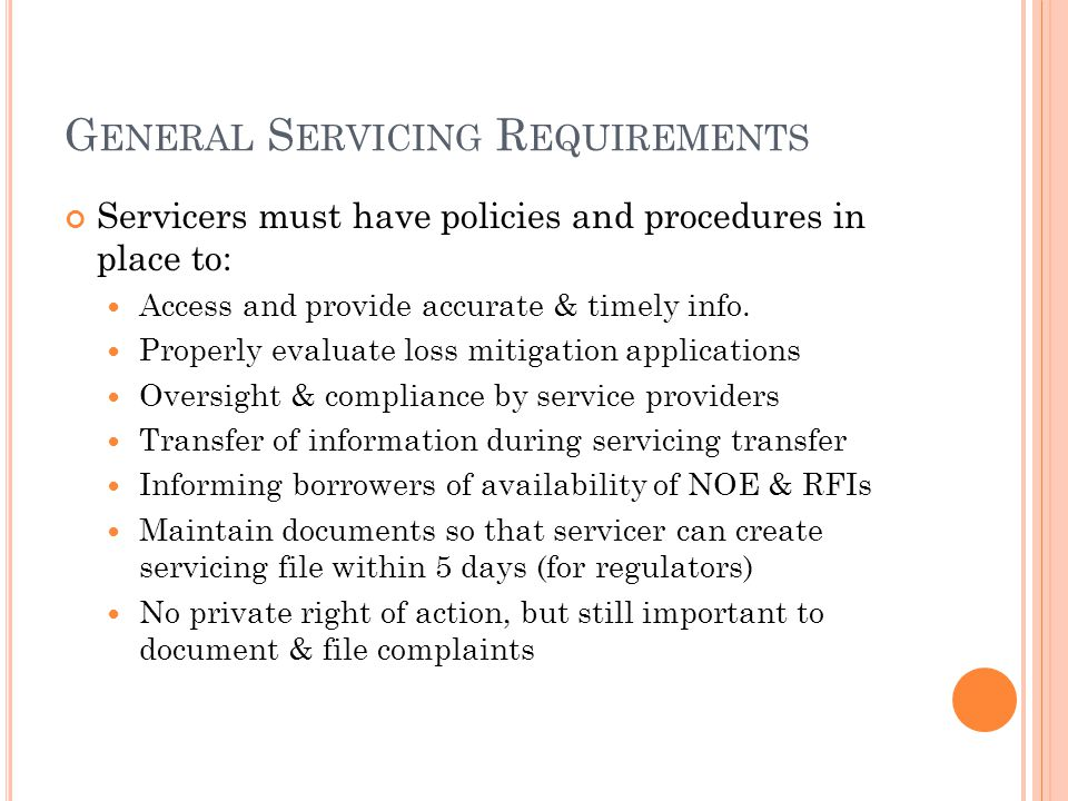 G ENERAL S ERVICING R EQUIREMENTS Servicers must have policies and procedures in place to: Access and provide accurate & timely info.