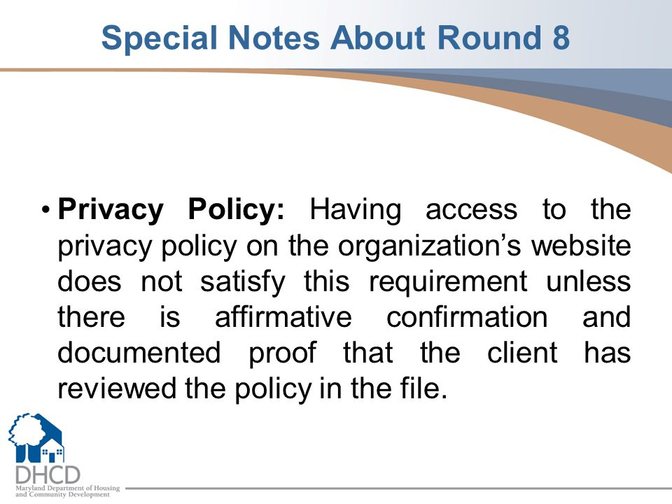 Special Notes About Round 8 Privacy Policy: Having access to the privacy policy on the organization's website does not satisfy this requirement unless there is affirmative confirmation and documented proof that the client has reviewed the policy in the file.