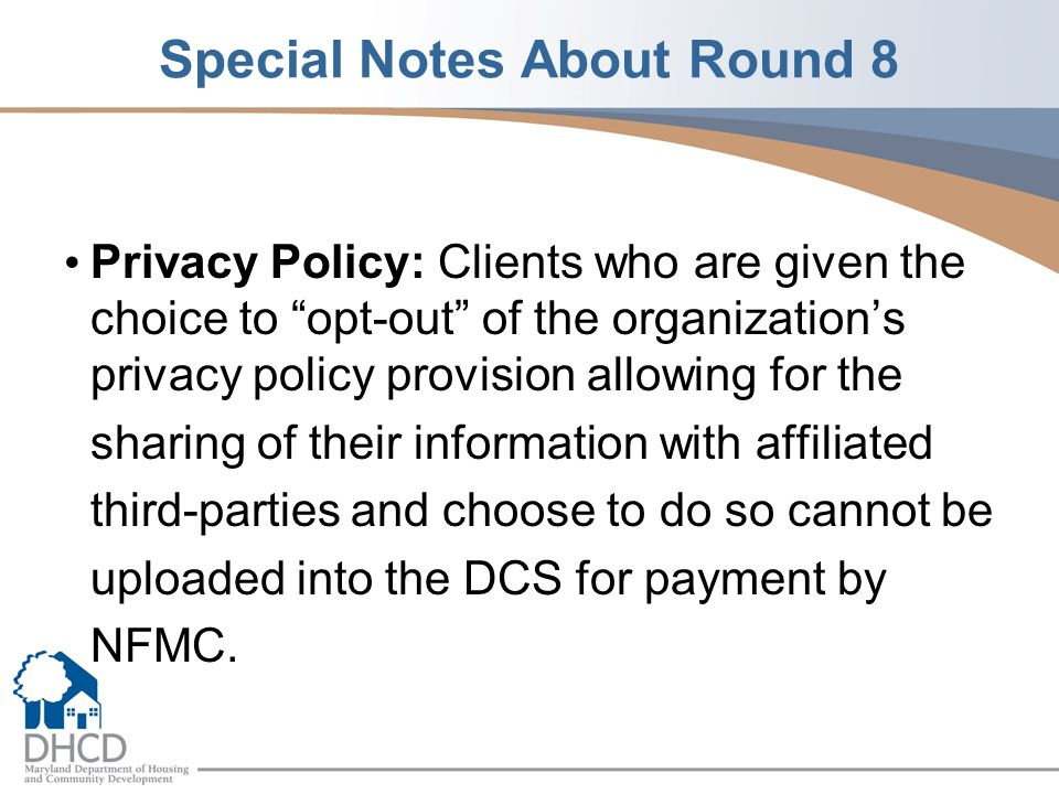 Special Notes About Round 8 Privacy Policy: Clients who are given the choice to opt-out of the organization's privacy policy provision allowing for the sharing of their information with affiliated third-parties and choose to do so cannot be uploaded into the DCS for payment by NFMC.