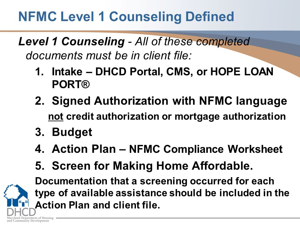 NFMC Level 1 Counseling Defined Level 1 Counseling - All of these completed documents must be in client file: 1.Intake – DHCD Portal, CMS, or HOPE LOAN PORT® 2.Signed Authorization with NFMC language not credit authorization or mortgage authorization 3.Budget 4.Action Plan – NFMC Compliance Worksheet 5.Screen for Making Home Affordable.