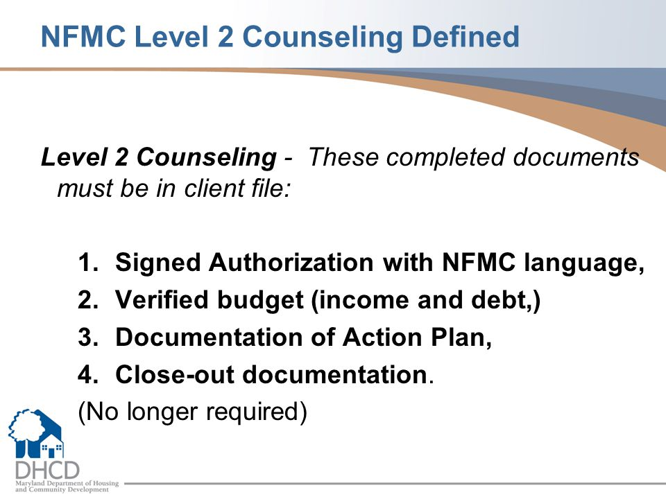 NFMC Level 2 Counseling Defined Level 2 Counseling - These completed documents must be in client file: 1.Signed Authorization with NFMC language, 2.Verified budget (income and debt,) 3.Documentation of Action Plan, 4.Close-out documentation.