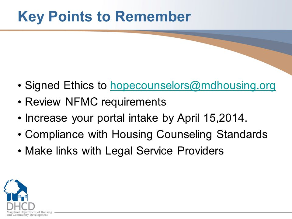 Key Points to Remember Signed Ethics to hopecounselors@mdhousing.orghopecounselors@mdhousing.org Review NFMC requirements Increase your portal intake by April 15,2014.