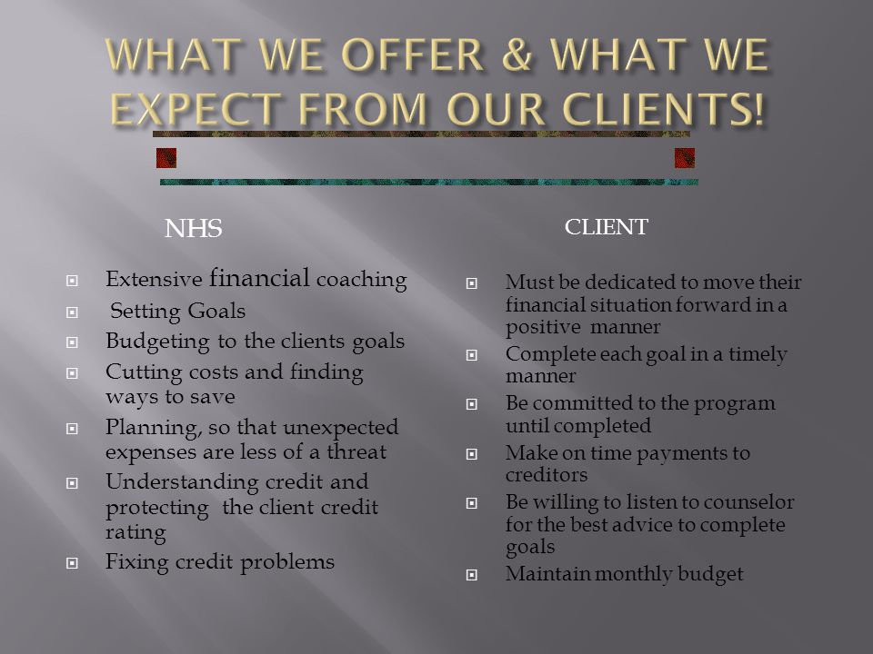 NHS  Extensive financial coaching  Setting Goals  Budgeting to the clients goals  Cutting costs and finding ways to save  Planning, so that unexpected expenses are less of a threat  Understanding credit and protecting the client credit rating  Fixing credit problems CLIENT  Must be dedicated to move their financial situation forward in a positive manner  Complete each goal in a timely manner  Be committed to the program until completed  Make on time payments to creditors  Be willing to listen to counselor for the best advice to complete goals  Maintain monthly budget