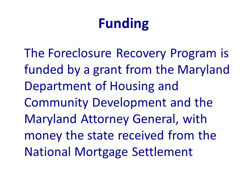 Funding The Foreclosure Recovery Program is funded by a grant from the Maryland Department of Housing and Community Development and the Maryland Attorney General, with money the state received from the National Mortgage Settlement