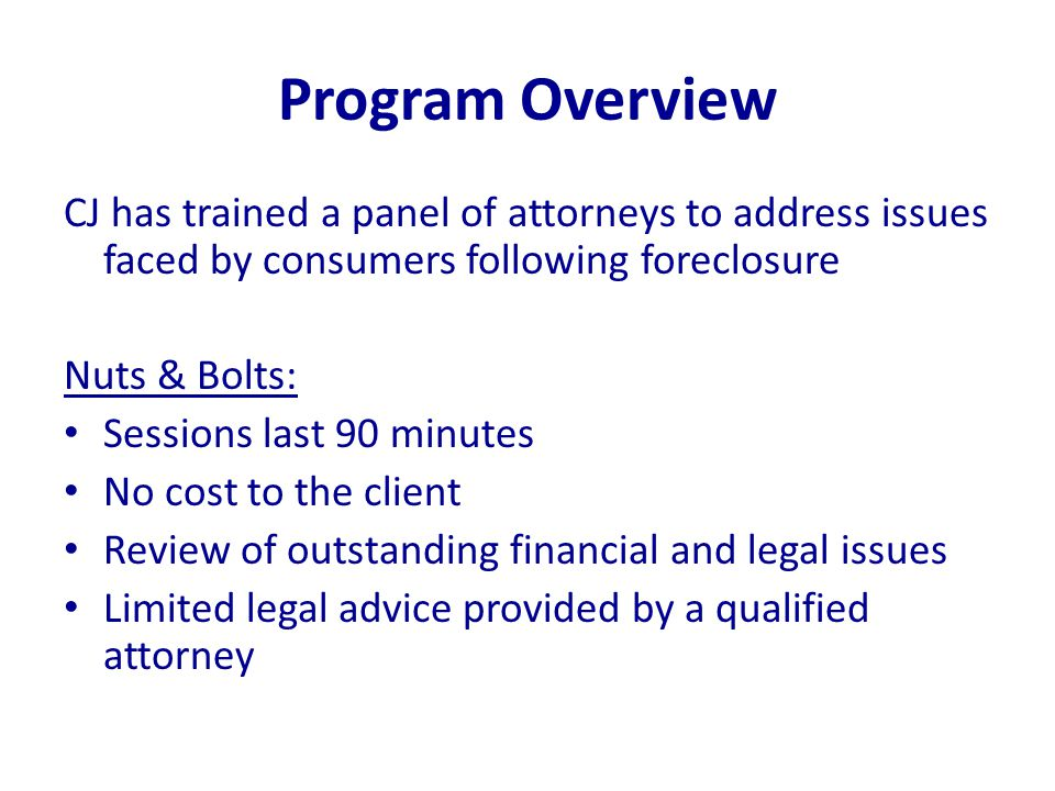 Program Overview CJ has trained a panel of attorneys to address issues faced by consumers following foreclosure Nuts & Bolts: Sessions last 90 minutes No cost to the client Review of outstanding financial and legal issues Limited legal advice provided by a qualified attorney