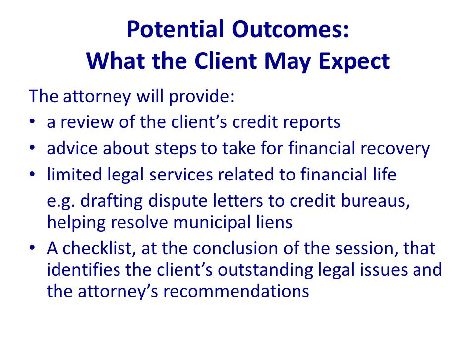 Potential Outcomes: What the Client May Expect The attorney will provide: a review of the client's credit reports advice about steps to take for financial recovery limited legal services related to financial life e.g.