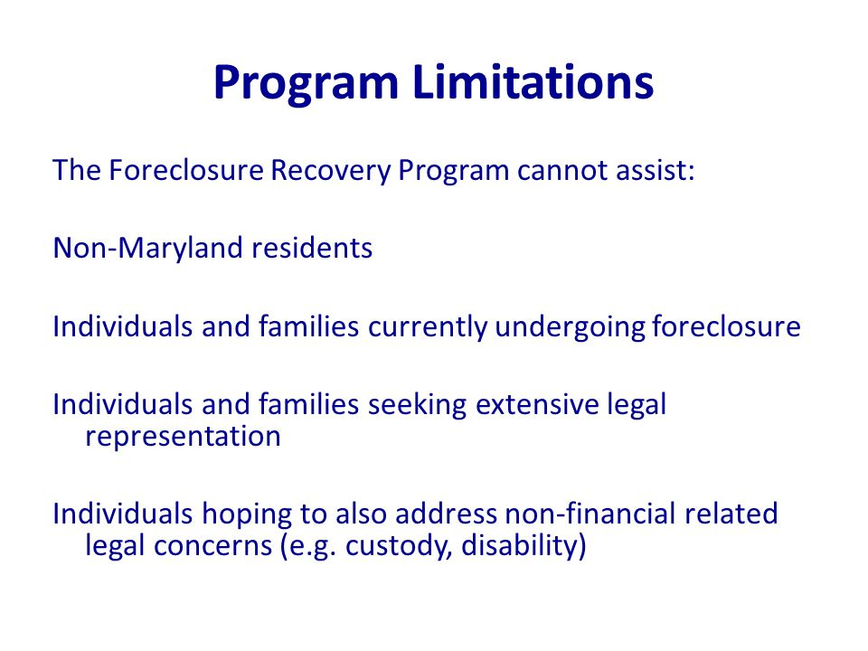 Program Limitations The Foreclosure Recovery Program cannot assist: Non-Maryland residents Individuals and families currently undergoing foreclosure Individuals and families seeking extensive legal representation Individuals hoping to also address non-financial related legal concerns (e.g.