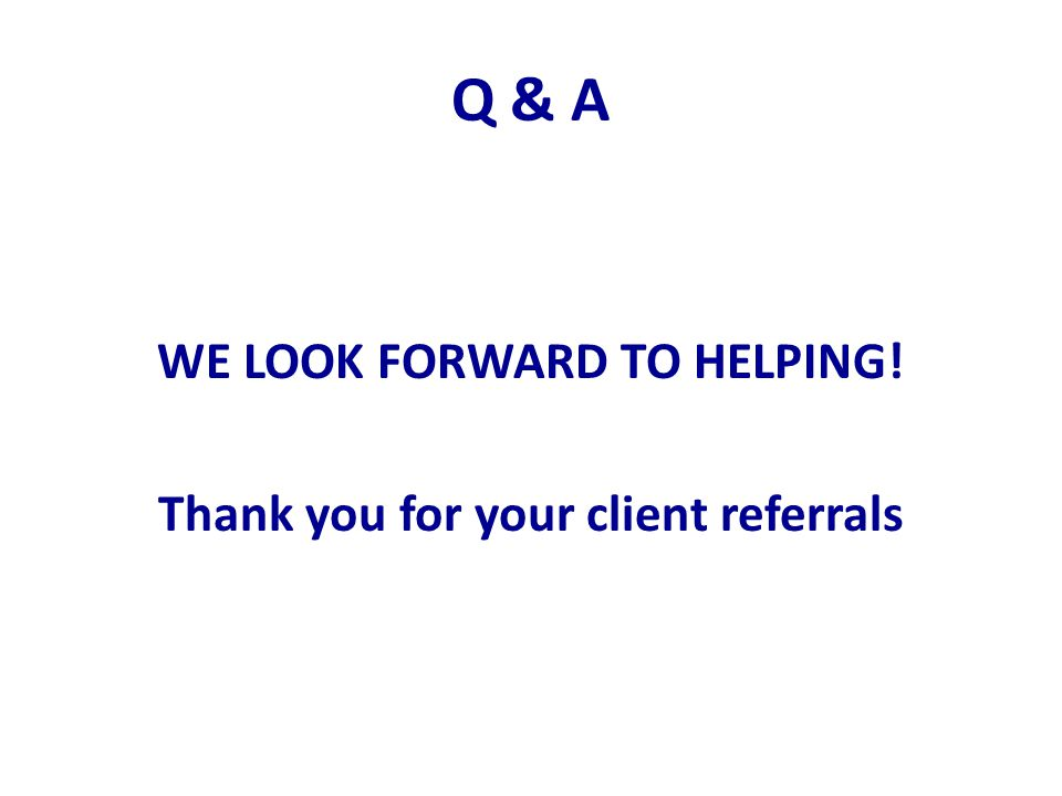 Q & A WE LOOK FORWARD TO HELPING! Thank you for your client referrals