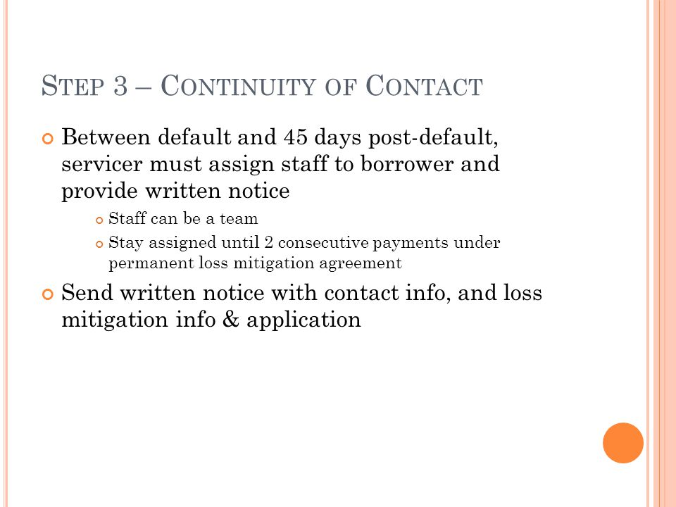 S TEP 3 – C ONTINUITY OF C ONTACT Between default and 45 days post-default, servicer must assign staff to borrower and provide written notice Staff can be a team Stay assigned until 2 consecutive payments under permanent loss mitigation agreement Send written notice with contact info, and loss mitigation info & application
