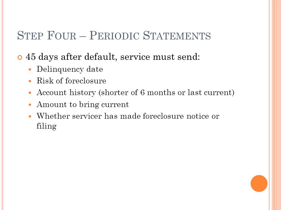 S TEP F OUR – P ERIODIC S TATEMENTS 45 days after default, service must send: Delinquency date Risk of foreclosure Account history (shorter of 6 months or last current) Amount to bring current Whether servicer has made foreclosure notice or filing