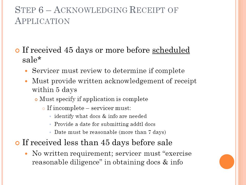 S TEP 6 – A CKNOWLEDGING R ECEIPT OF A PPLICATION If received 45 days or more before scheduled sale* Servicer must review to determine if complete Must provide written acknowledgement of receipt within 5 days Must specify if application is complete If incomplete – servicer must: identify what docs & info are needed Provide a date for submitting addtl docs Date must be reasonable (more than 7 days) If received less than 45 days before sale No written requirement; servicer must exercise reasonable diligence in obtaining docs & info