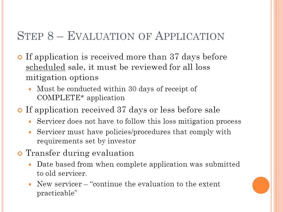 S TEP 8 – E VALUATION OF A PPLICATION If application is received more than 37 days before scheduled sale, it must be reviewed for all loss mitigation options Must be conducted within 30 days of receipt of COMPLETE* application If application received 37 days or less before sale Servicer does not have to follow this loss mitigation process Servicer must have policies/procedures that comply with requirements set by investor Transfer during evaluation Date based from when complete application was submitted to old servicer.