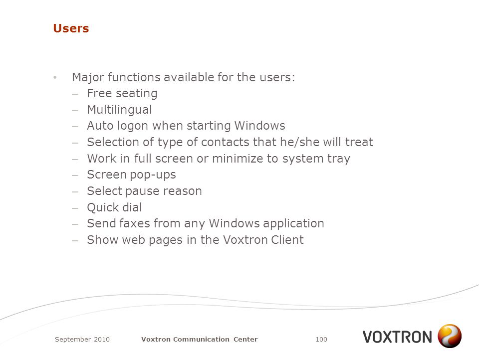 Users Major functions available for the users: – Free seating – Multilingual – Auto logon when starting Windows – Selection of type of contacts that he/she will treat – Work in full screen or minimize to system tray – Screen pop-ups – Select pause reason – Quick dial – Send faxes from any Windows application – Show web pages in the Voxtron Client September 2010100Voxtron Communication Center