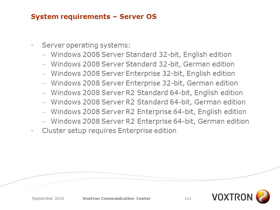 System requirements – Server OS Server operating systems: – Windows 2008 Server Standard 32-bit, English edition – Windows 2008 Server Standard 32-bit, German edition – Windows 2008 Server Enterprise 32-bit, English edition – Windows 2008 Server Enterprise 32-bit, German edition – Windows 2008 Server R2 Standard 64-bit, English edition – Windows 2008 Server R2 Standard 64-bit, German edition – Windows 2008 Server R2 Enterprise 64-bit, English edition – Windows 2008 Server R2 Enterprise 64-bit, German edition Cluster setup requires Enterprise edition September 2010111Voxtron Communication Center