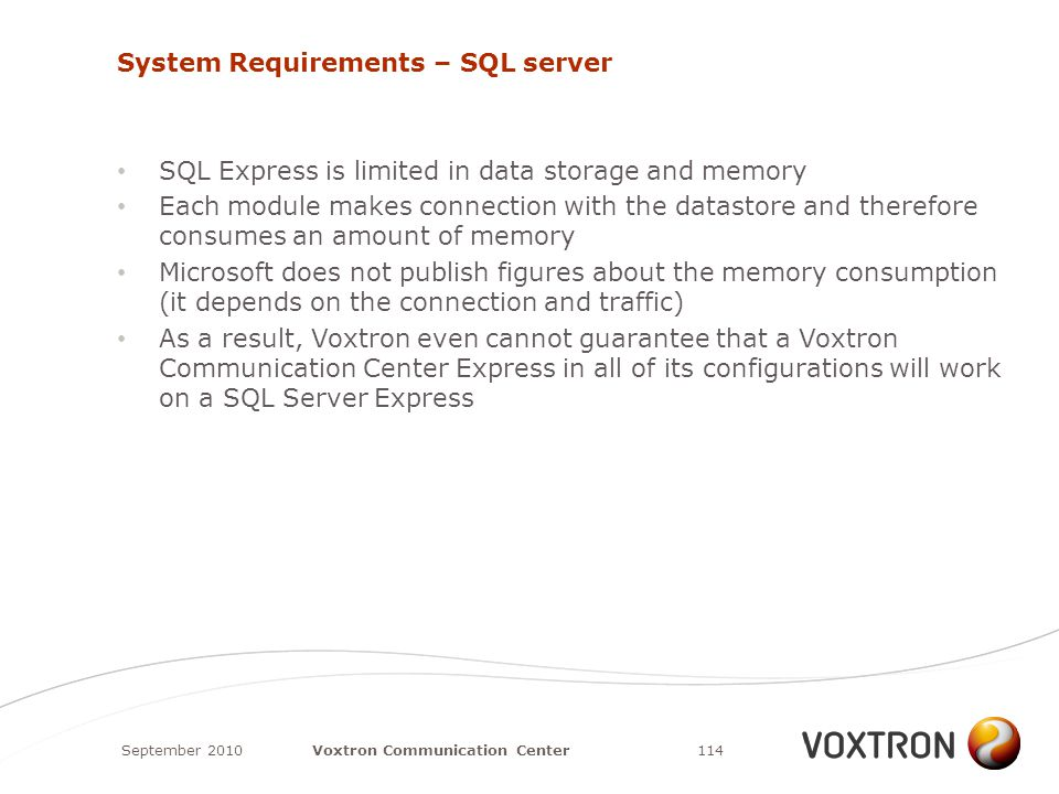 System Requirements – SQL server SQL Express is limited in data storage and memory Each module makes connection with the datastore and therefore consumes an amount of memory Microsoft does not publish figures about the memory consumption (it depends on the connection and traffic) As a result, Voxtron even cannot guarantee that a Voxtron Communication Center Express in all of its configurations will work on a SQL Server Express September 2010114Voxtron Communication Center