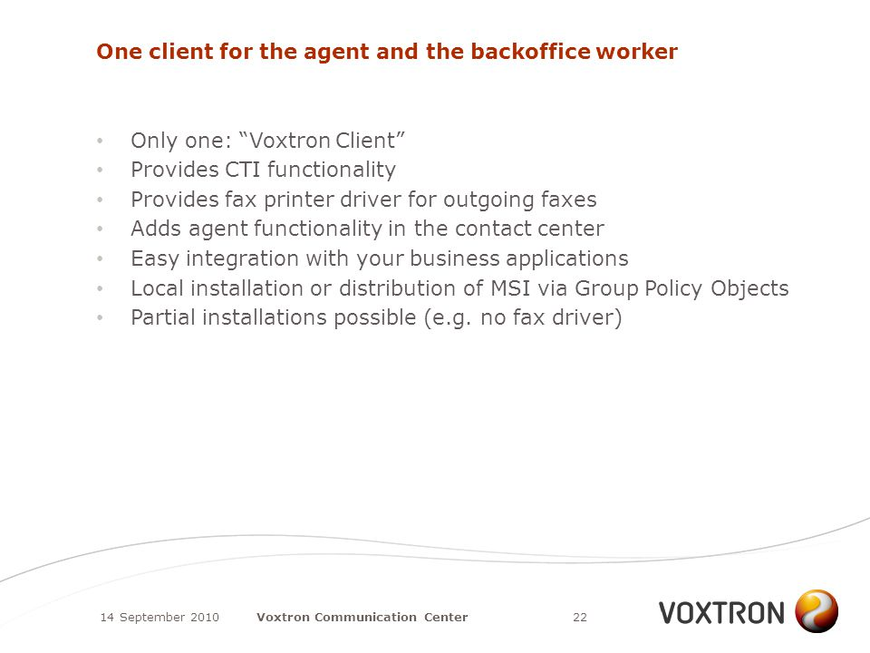 One client for the agent and the backoffice worker Only one: Voxtron Client Provides CTI functionality Provides fax printer driver for outgoing faxes Adds agent functionality in the contact center Easy integration with your business applications Local installation or distribution of MSI via Group Policy Objects Partial installations possible (e.g.