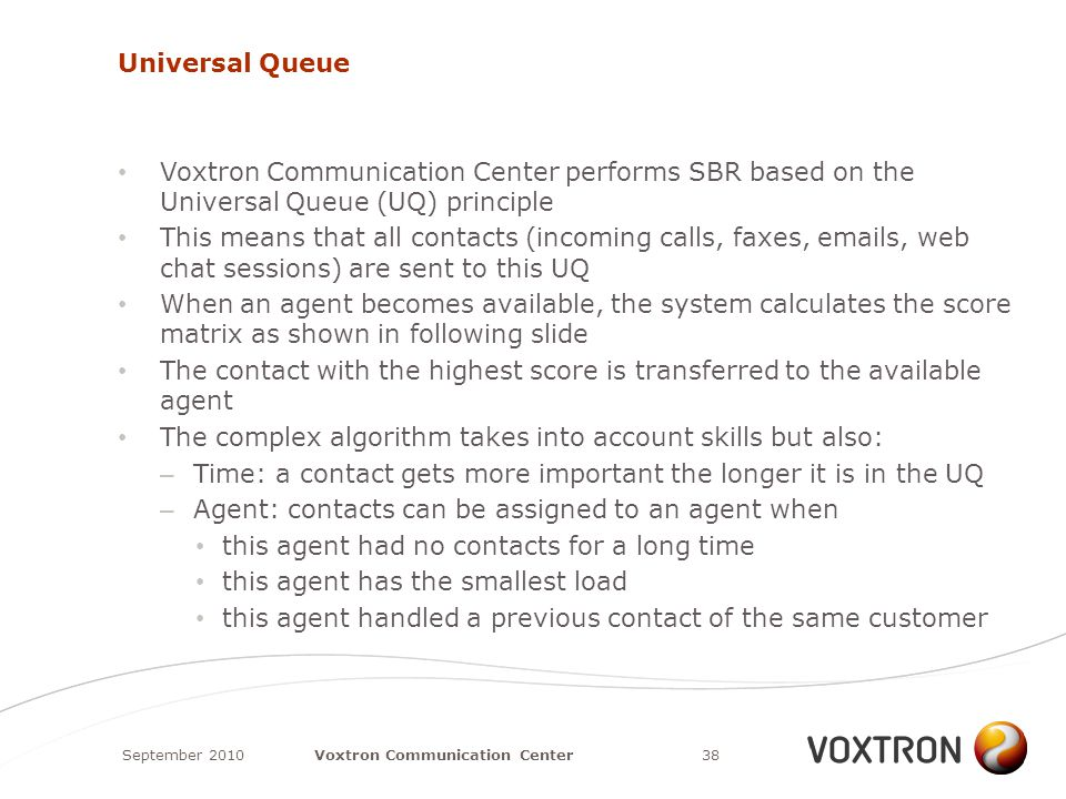 Universal Queue Voxtron Communication Center performs SBR based on the Universal Queue (UQ) principle This means that all contacts (incoming calls, faxes, emails, web chat sessions) are sent to this UQ When an agent becomes available, the system calculates the score matrix as shown in following slide The contact with the highest score is transferred to the available agent The complex algorithm takes into account skills but also: – Time: a contact gets more important the longer it is in the UQ – Agent: contacts can be assigned to an agent when this agent had no contacts for a long time this agent has the smallest load this agent handled a previous contact of the same customer September 201038Voxtron Communication Center