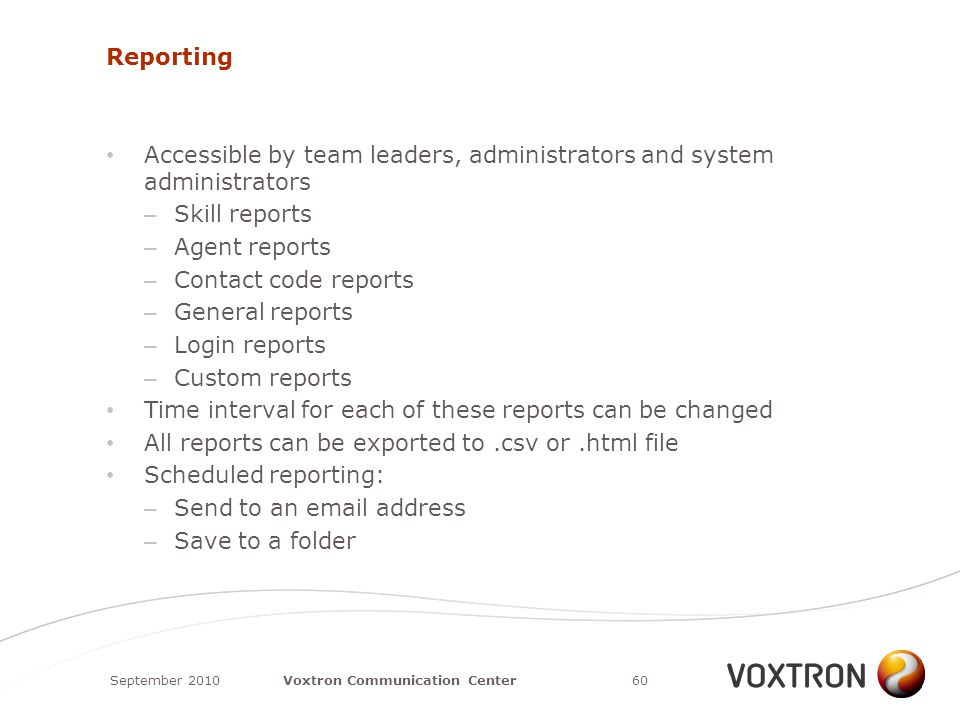 Reporting Accessible by team leaders, administrators and system administrators – Skill reports – Agent reports – Contact code reports – General reports – Login reports – Custom reports Time interval for each of these reports can be changed All reports can be exported to.csv or.html file Scheduled reporting: – Send to an email address – Save to a folder September 201060Voxtron Communication Center
