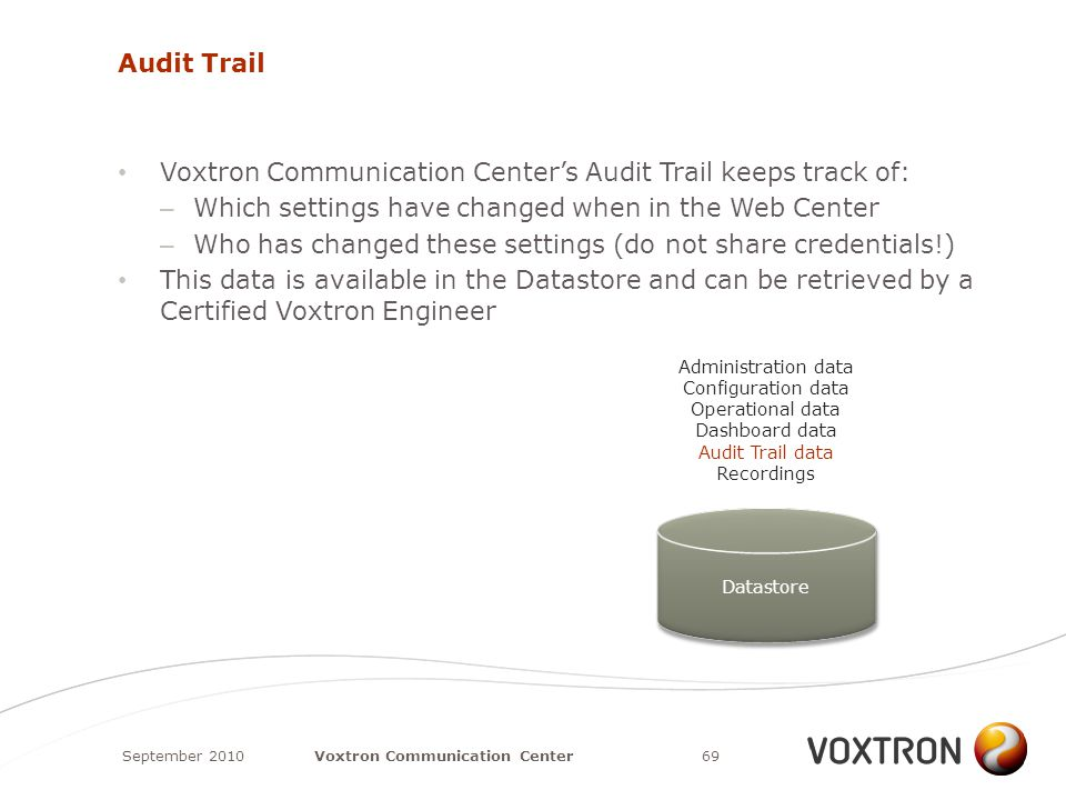 Audit Trail Voxtron Communication Center's Audit Trail keeps track of: – Which settings have changed when in the Web Center – Who has changed these settings (do not share credentials!) This data is available in the Datastore and can be retrieved by a Certified Voxtron Engineer September 201069Voxtron Communication Center Datastore Administration data Configuration data Operational data Dashboard data Audit Trail data Recordings