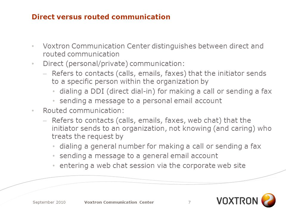 Direct versus routed communication Voxtron Communication Center distinguishes between direct and routed communication Direct (personal/private) communication: – Refers to contacts (calls, emails, faxes) that the initiator sends to a specific person within the organization by dialing a DDI (direct dial-in) for making a call or sending a fax sending a message to a personal email account Routed communication: – Refers to contacts (calls, emails, faxes, web chat) that the initiator sends to an organization, not knowing (and caring) who treats the request by dialing a general number for making a call or sending a fax sending a message to a general email account entering a web chat session via the corporate web site September 20107Voxtron Communication Center