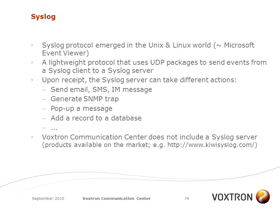 Syslog Syslog protocol emerged in the Unix & Linux world (~ Microsoft Event Viewer) A lightweight protocol that uses UDP packages to send events from a Syslog client to a Syslog server Upon receipt, the Syslog server can take different actions: – Send email, SMS, IM message – Generate SNMP trap – Pop-up a message – Add a record to a database –...