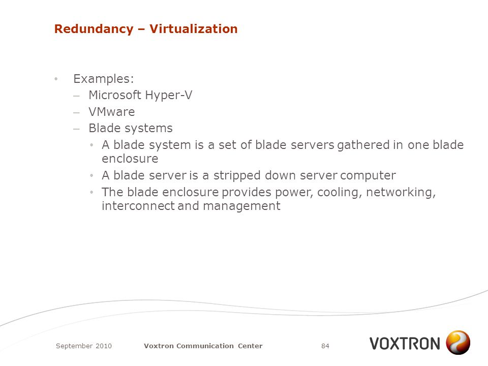 Redundancy – Virtualization Examples: – Microsoft Hyper-V – VMware – Blade systems A blade system is a set of blade servers gathered in one blade enclosure A blade server is a stripped down server computer The blade enclosure provides power, cooling, networking, interconnect and management September 201084Voxtron Communication Center