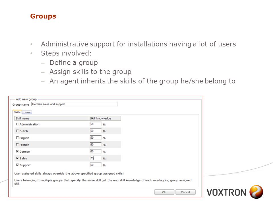 Groups Administrative support for installations having a lot of users Steps involved: – Define a group – Assign skills to the group – An agent inherits the skills of the group he/she belong to September 201092Voxtron Communication Center