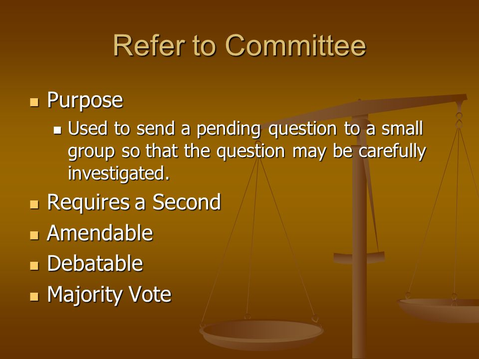 Secondary Amendments Purpose Purpose To modify an amendment to make it more specific To modify an amendment to make it more specific Requires a second Requires a second Debatable Debatable Not amendable Not amendable Majority vote Majority vote Can not interrupt a speaker Can not interrupt a speaker Example: Mr.