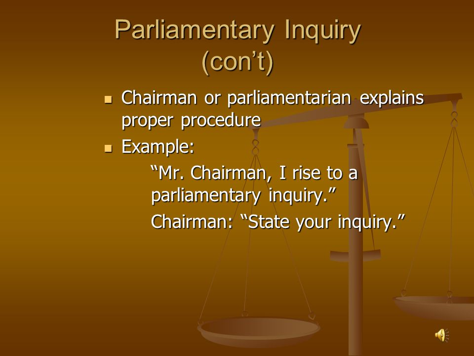 Parliamentary Inquiry Purpose Purpose To ask how to properly use parliamentary procedure To ask how to properly use parliamentary procedure Does not require a second Does not require a second Not debatable Not debatable Not amendable Not amendable Can interrupt a speaker Can interrupt a speaker