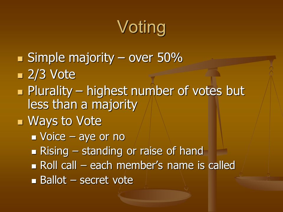 Voting Simple majority – over 50% Simple majority – over 50% 2/3 Vote 2/3 Vote Plurality – highest number of votes but less than a majority Plurality – highest number of votes but less than a majority Ways to Vote Ways to Vote Voice – aye or no Voice – aye or no Rising – standing or raise of hand Rising – standing or raise of hand Roll call – each member's name is called Roll call – each member's name is called Ballot – secret vote Ballot – secret vote
