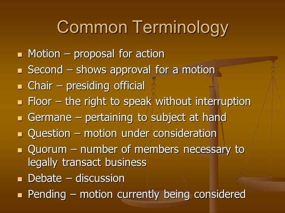 Common Terminology Motion – proposal for action Motion – proposal for action Second – shows approval for a motion Second – shows approval for a motion Chair – presiding official Chair – presiding official Floor – the right to speak without interruption Floor – the right to speak without interruption Germane – pertaining to subject at hand Germane – pertaining to subject at hand Question – motion under consideration Question – motion under consideration Quorum – number of members necessary to legally transact business Quorum – number of members necessary to legally transact business Debate – discussion Debate – discussion Pending – motion currently being considered Pending – motion currently being considered